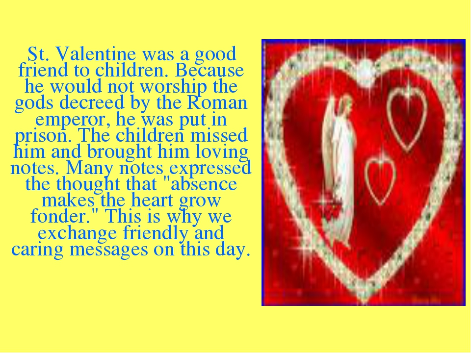 St. Valentine was a good friend to children. Because he would not worship th...