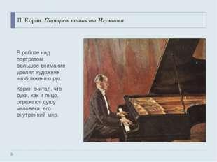 П. Корин. Портрет пианиста Игумнова В работе над портретом большое внимание у