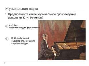 Музыкальная пауза Предположите какое музыкальное произведение исполняет К. Н.