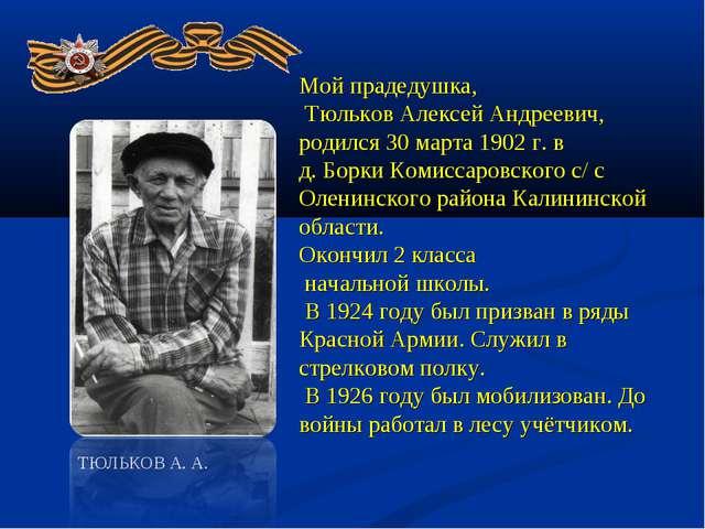 Мой прадедушка, Тюльков Алексей Андреевич, родился 30 марта 1902 г. в д. Борк...