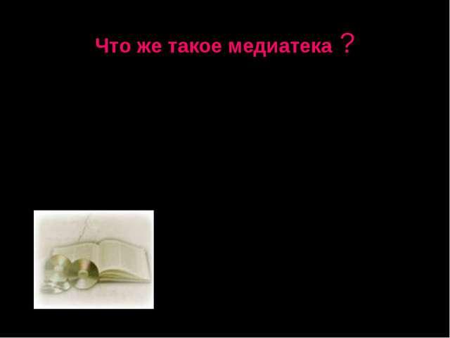 Что же такое медиатека ? Медиатека (англ. Media «носитель» + греч. «место хра...