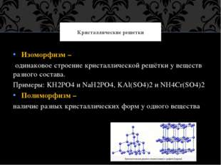 Изоморфизм – одинаковое строение кристаллической решётки у веществ разного со