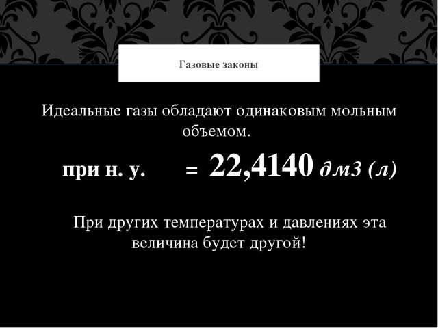 Идеальные газы обладают одинаковым мольным объемом. при н. у. = 22,4140 дм3...