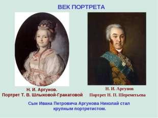 ВЕК ПОРТРЕТА Сын Ивана Петровича Аргунова Николай стал крупным портретистом.