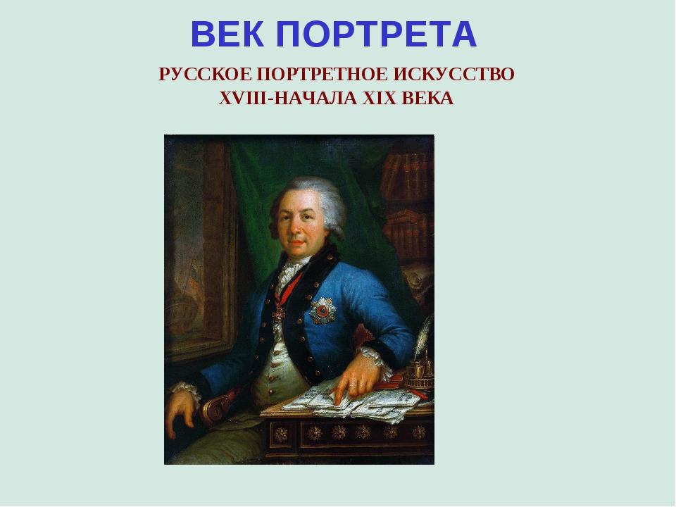 ВЕК ПОРТРЕТА РУССКОЕ ПОРТРЕТНОЕ ИСКУССТВО XVIII-НАЧАЛА XIX ВЕКА