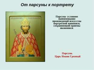 От парсуны к портрету Парсуна. Царь Иоанн Грозный Парсуна- условное наименова