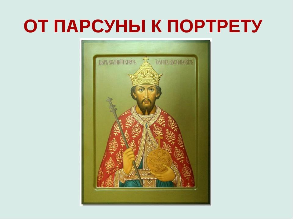 ОТ ПАРСУНЫ К ПОРТРЕТУ
