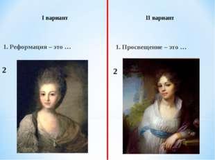 1. Реформация – это … 1. Просвещение – это … I вариант II вариант 2 2