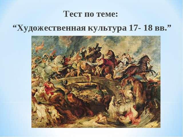 """Тест по теме: """"Художественная культура 17- 18 вв."""""""