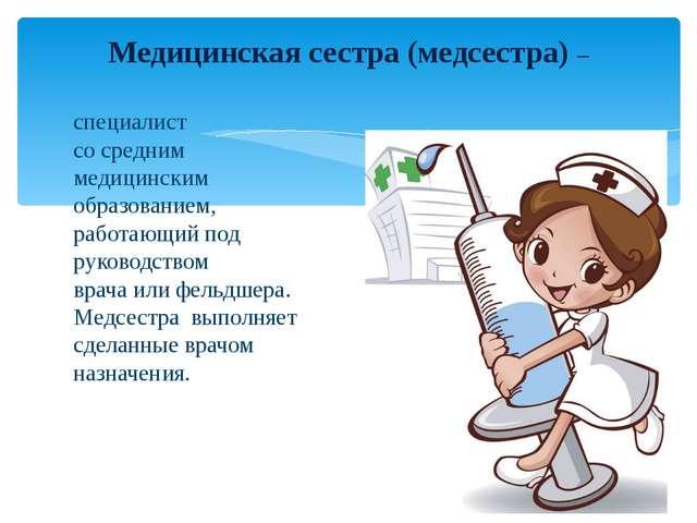 специалист со средним медицинским образованием, работающий под руководством...