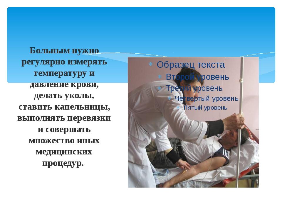 Больным нужно регулярно измерять температуру и давление крови, делать уколы,...