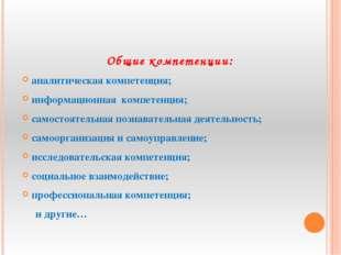 Общие компетенции: аналитическая компетенция; информационная компетенция; са