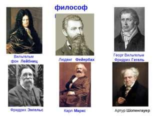 философы Георг Вильгельм ФридрихГегель Вильгельм фон Лейбниц Людвиг Фейерб