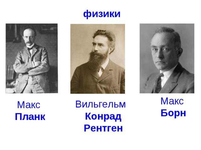 физики Вильгельм Конрад Рентген Макс Планк Макс Борн