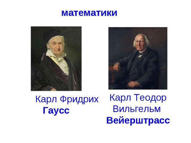 математики Карл Фридрих Гаусс Карл Теодор Вильгельм Вейерштрасс