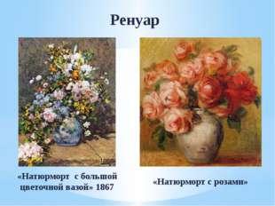 Ренуар «Натюрморт с большой цветочной вазой» 1867 «Натюрморт с розами»