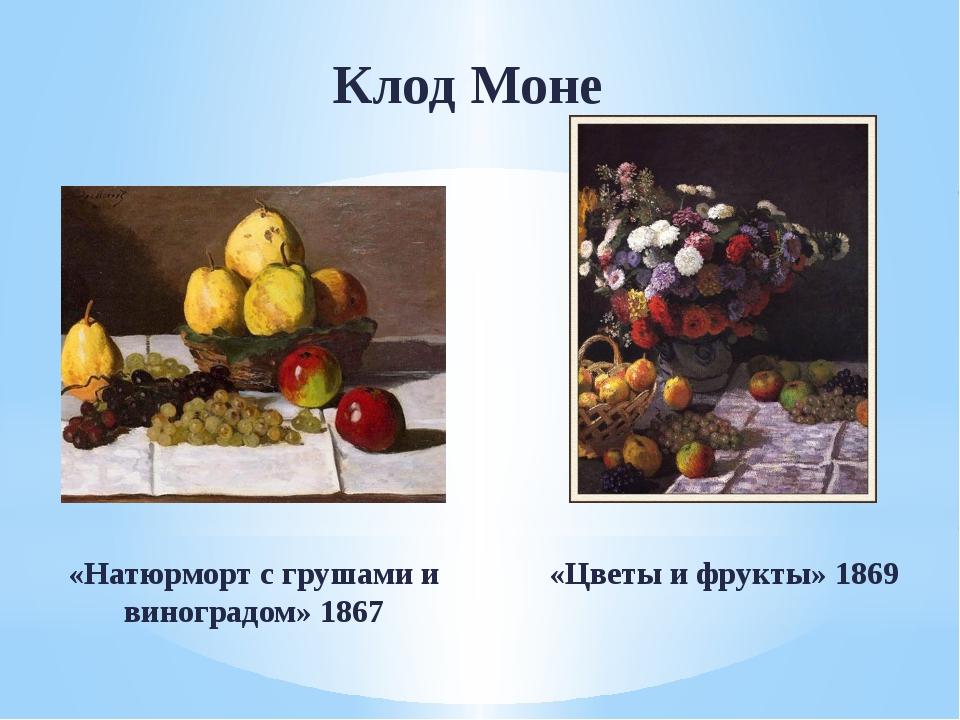 Клод Моне «Натюрморт с грушами и виноградом» 1867 «Цветы и фрукты» 1869