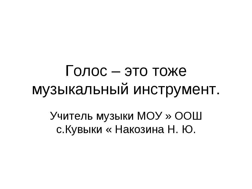 Голос – это тоже музыкальный инструмент. Учитель музыки МОУ » ООШ с.Кувыки «...