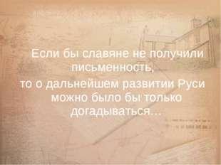 Если бы славяне не получили письменность, то о дальнейшем развитии Руси можн