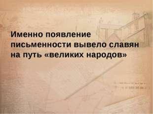 Именно появление письменности вывело славян на путь «великих народов»