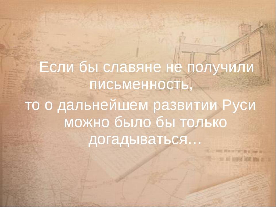 Если бы славяне не получили письменность, то о дальнейшем развитии Руси можн...