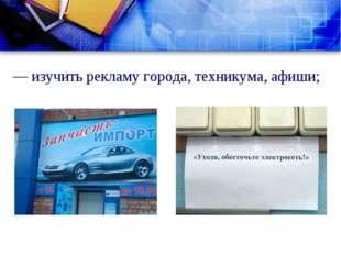 — изучить рекламу города, техникума, афиши;