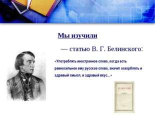 Мы изучили — статью В. Г. Белинского: «Употреблять иностранное слово, когда е