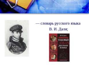 — словарь русского языка В. И. Даля;