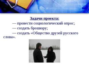 Задачи проекта: — провести социологический опрос; — создать брошюру; — соз
