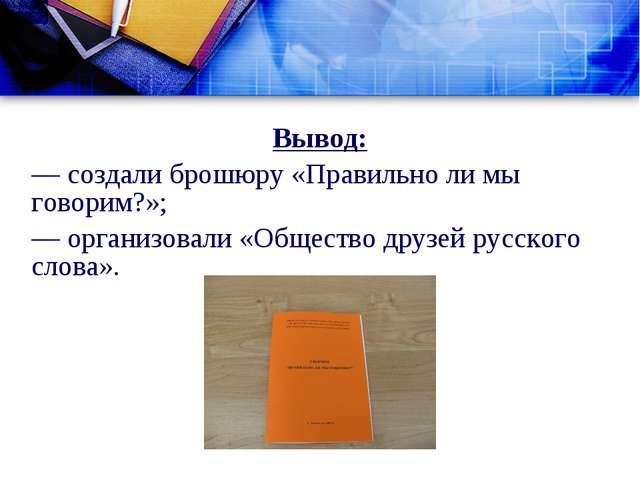 Вывод: — создали брошюру «Правильно ли мы говорим?»; — организовали «Общество...