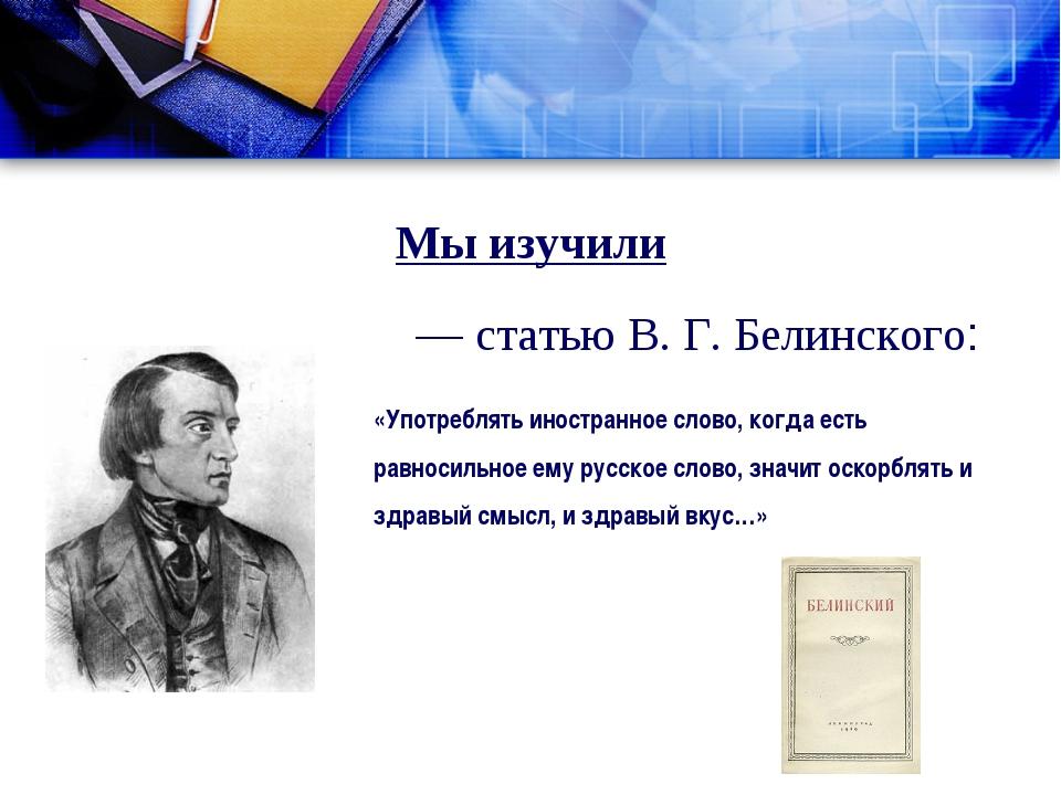 Мы изучили — статью В. Г. Белинского: «Употреблять иностранное слово, когда е...