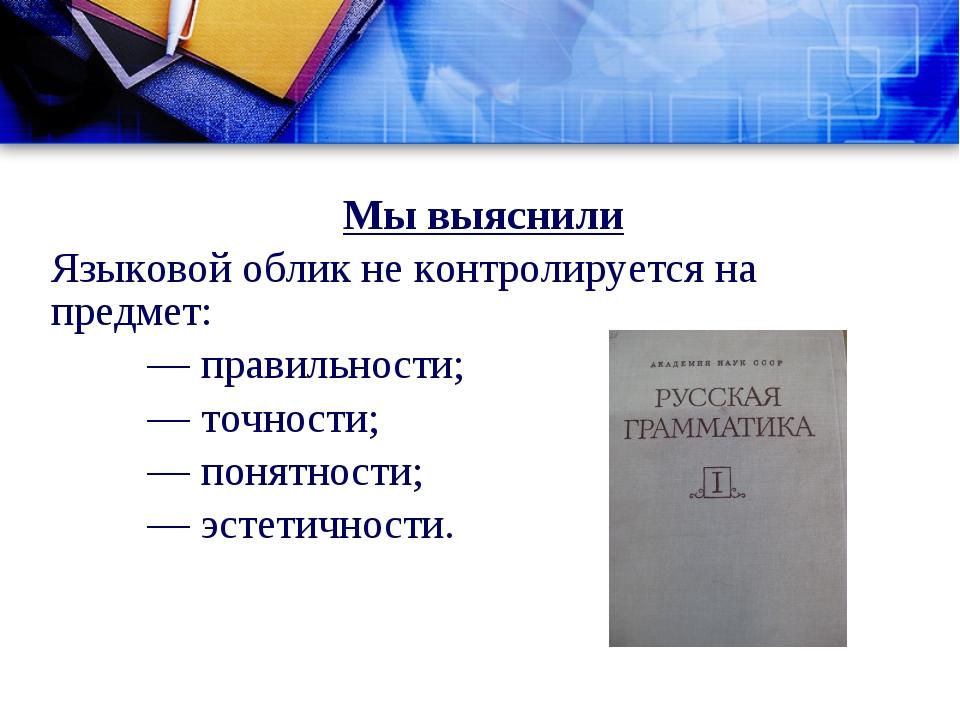 Мы выяснили Языковой облик не контролируется на предмет: — правильности; —...