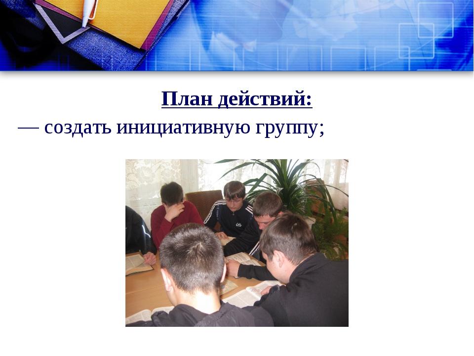 План действий: — создать инициативную группу;