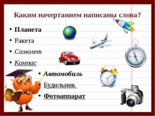 Каким начертанием написаны слова? Планета Ракета Самолет Компас Автомобиль Бу