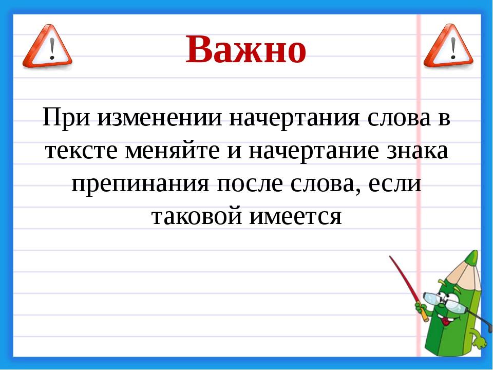 Важно При изменении начертания слова в тексте меняйте и начертание знака преп...