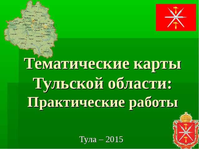 Тематические карты Тульской области: Практические работы Тула – 2015