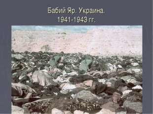 Бабий Яр. Украина. 1941-1943 гг. Расстреляно от 150 до 300 тысяч мирных жител
