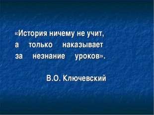 «История ничему не учит, а только наказывает за незнание уроков». В.О. Ключе