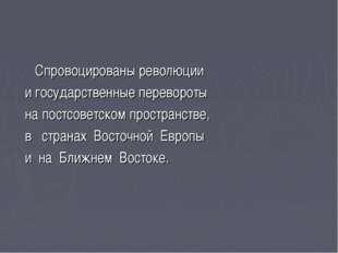 Спровоцированы революции и государственные перевороты на постсоветском прост