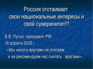 Россия отстаивает свои национальные интересы и свой суверенитет!!! В.В. Путин