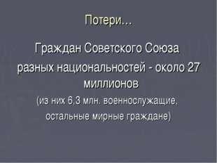 Потери… Граждан Советского Союза разных национальностей - около 27 миллионов