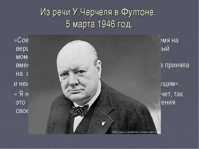Из речи У.Черчеля в Фултоне. 5 марта 1946 год. «Соединенные Штаты находятся в...