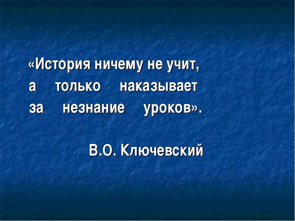 «История ничему не учит, а только наказывает за незнание уроков». В.О. Ключе...