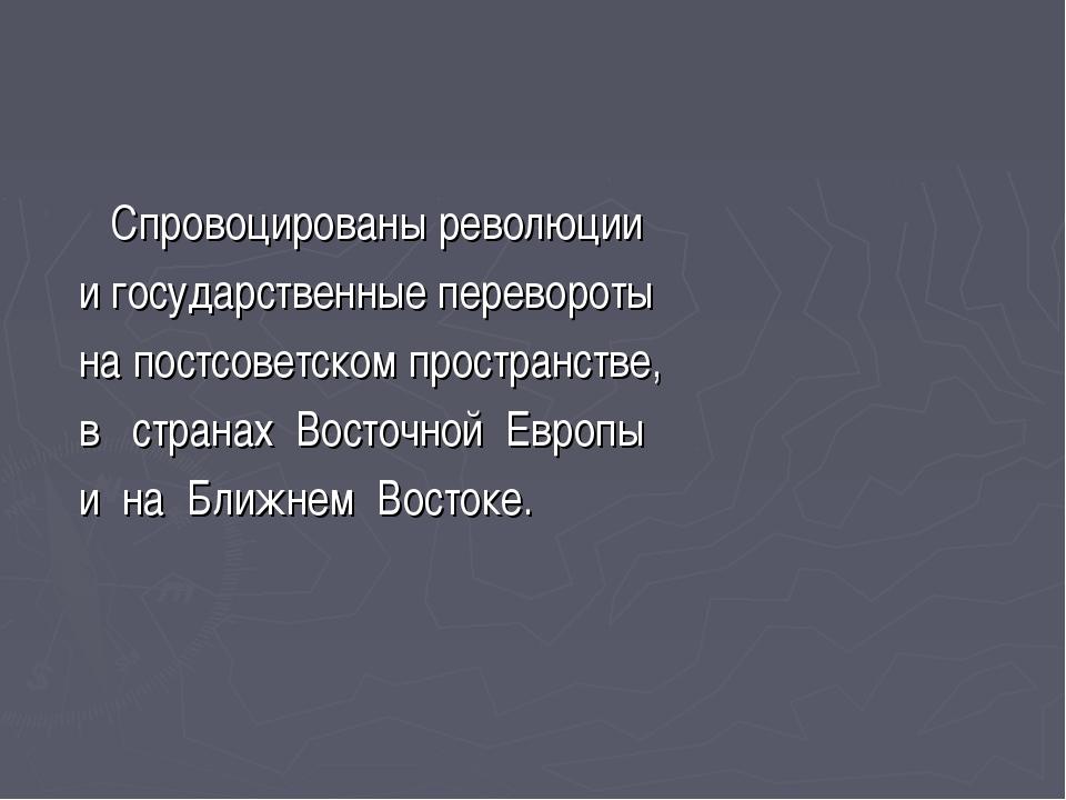 Спровоцированы революции и государственные перевороты на постсоветском прост...