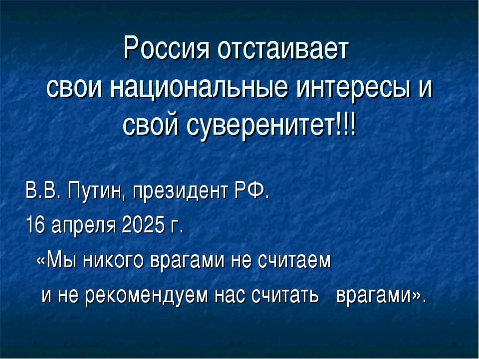 Россия отстаивает свои национальные интересы и свой суверенитет!!! В.В. Путин...
