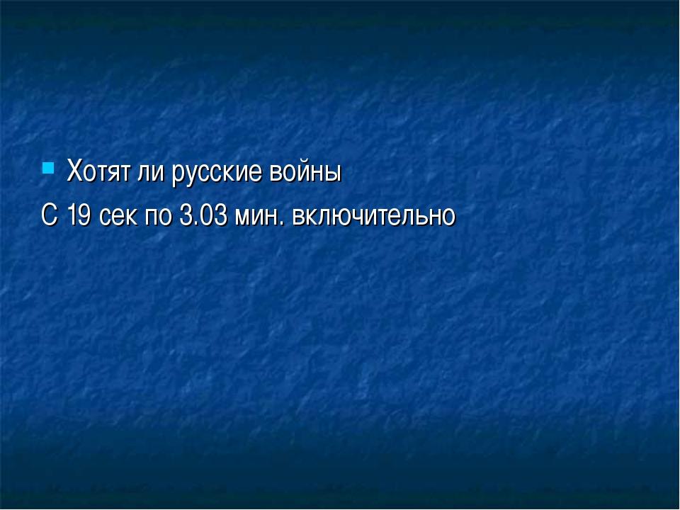 Хотят ли русские войны С 19 сек по 3.03 мин. включительно