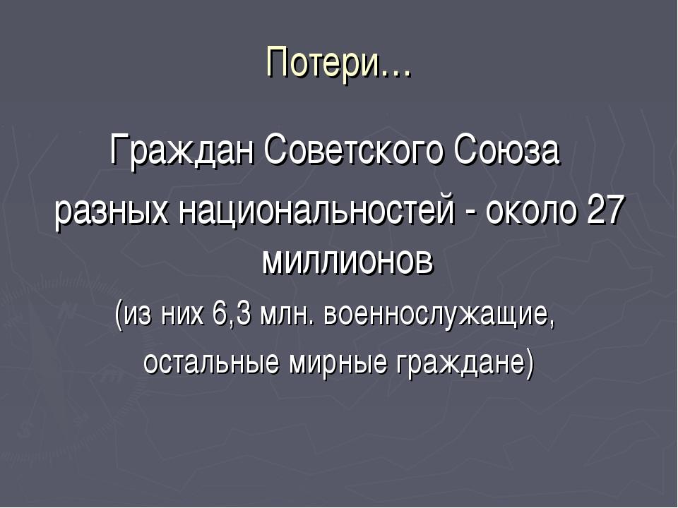 Потери… Граждан Советского Союза разных национальностей - около 27 миллионов...