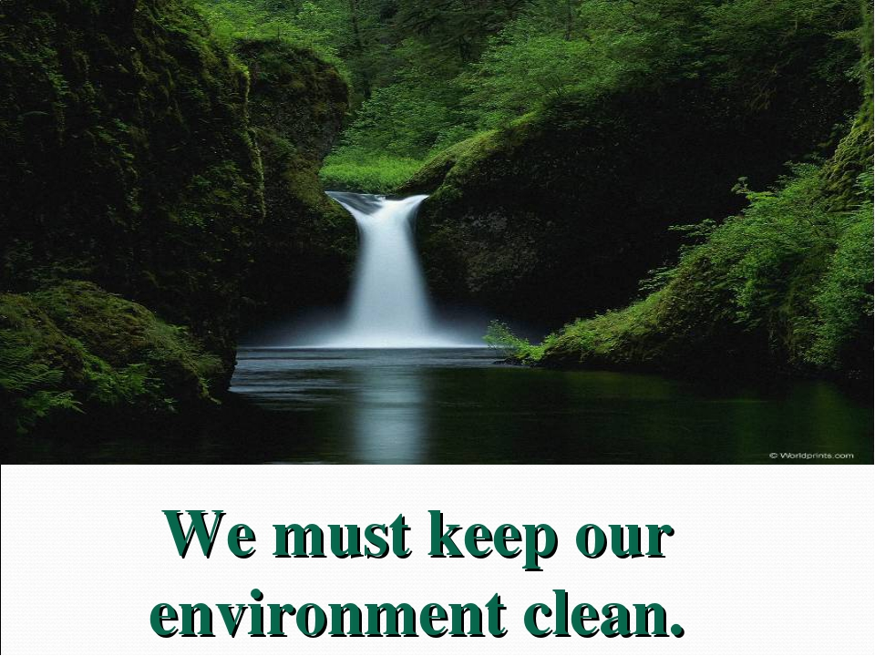 We must keep our environment clean.