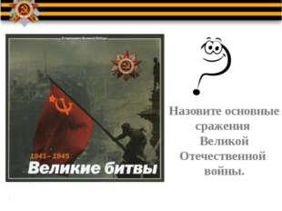 Назовите основные сражения Великой Отечественной войны.