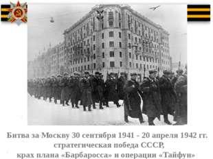 Битва за Москву 30 сентября 1941 - 20 апреля 1942 гг. стратегическая победа